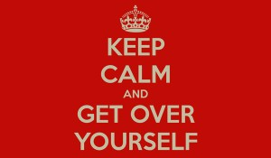 keep-calm-and-get-over-yourself